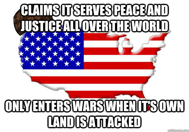 claims it serves peace and justice all over the world  only enters wars when it's own land is attacked  - claims it serves peace and justice all over the world  only enters wars when it's own land is attacked   Scumbag america