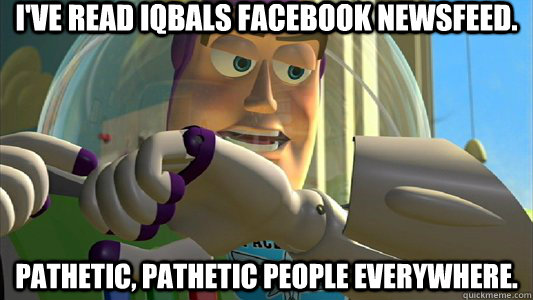 I've read Iqbals facebook newsfeed. pathetic, pathetic people everywhere. - I've read Iqbals facebook newsfeed. pathetic, pathetic people everywhere.  Buzz Lightyear