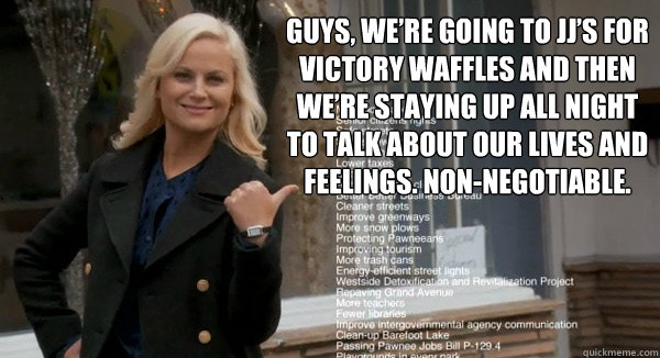 Guys, we're going to JJ's for victory waffles and then we're staying up all night to talk about our lives and feelings. non-negotiable. - Guys, we're going to JJ's for victory waffles and then we're staying up all night to talk about our lives and feelings. non-negotiable.  Leslie Knope Opinions