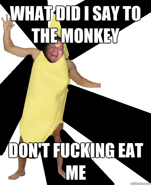 What did I say to the monkey DON'T FUCKING EAT ME