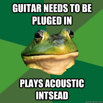 Guitar needs to be pluged in plays acoustic intsead - Guitar needs to be pluged in plays acoustic intsead  Foul Bachelor Frog
