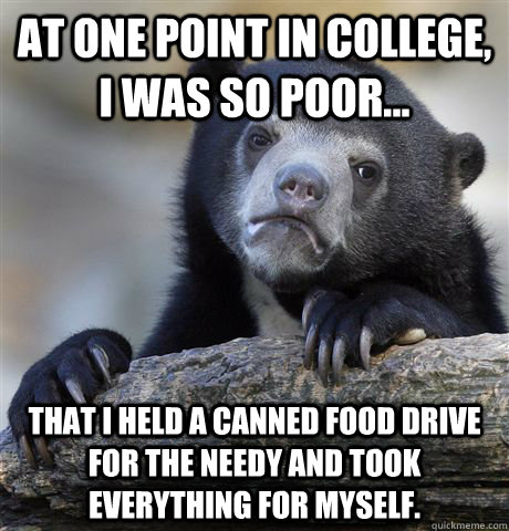 At one point in college, I was so poor... that i held a canned food drive for the needy and took everything for myself. - At one point in college, I was so poor... that i held a canned food drive for the needy and took everything for myself.  Confession Bear