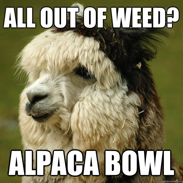 All out of weed? Alpaca Bowl