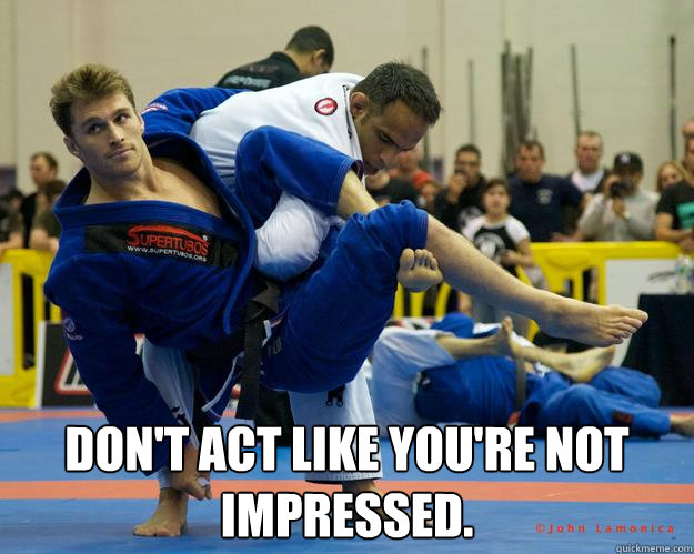 DON'T ACT LIKE YOU'RE NOT IMPRESSED. -  DON'T ACT LIKE YOU'RE NOT IMPRESSED.  Ridiculously Photogenic Jiu Jitsu Guy