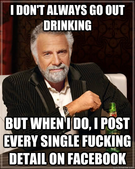 i don't always go out drinking but when I do, i post every single fucking detail on facebook - i don't always go out drinking but when I do, i post every single fucking detail on facebook  The Most Interesting Man In The World