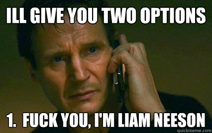 ill give you two options 1.  fuck you, i'm liam neeson