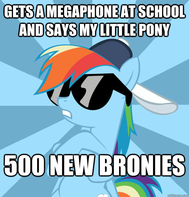 Gets a megaphone at school and says my little pony 500 new bronies