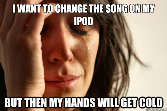 I want to change the song on my Ipod but then my hands will get cold - I want to change the song on my Ipod but then my hands will get cold  First World Problems
