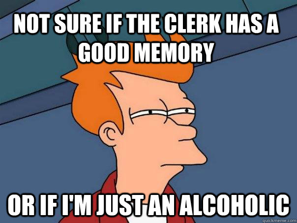 Not sure if the clerk has a good memory Or if I'm just an alcoholic - Not sure if the clerk has a good memory Or if I'm just an alcoholic  Futurama Fry