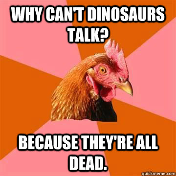 Why can't dinosaurs talk? Because they're all dead.