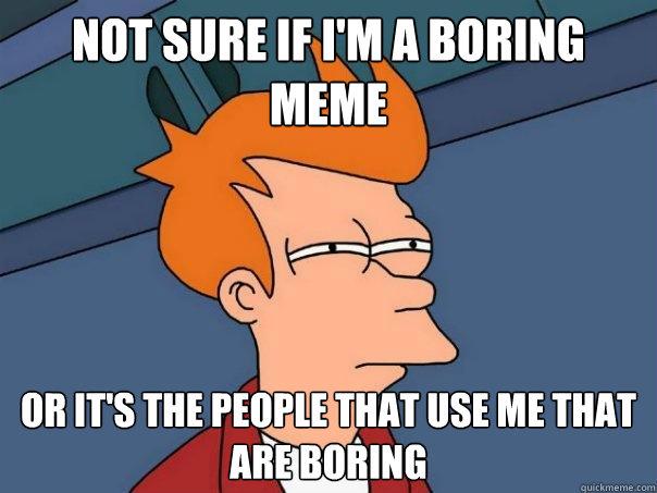 Not sure if I'm a boring meme Or it's the people that use me that are boring - Not sure if I'm a boring meme Or it's the people that use me that are boring  Futurama Fry