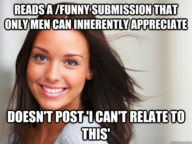 Reads a /funny submission that only men can inherently appreciate Doesn't post 'I can't relate to this' - Reads a /funny submission that only men can inherently appreciate Doesn't post 'I can't relate to this'  Misc