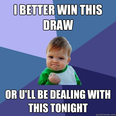 I Better win this Draw  Or U'll be dealing with this tonight  Success Kid
