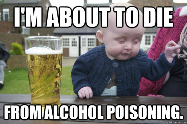 I'm about to die from alcohol poisoning. - I'm about to die from alcohol poisoning.  drunk baby