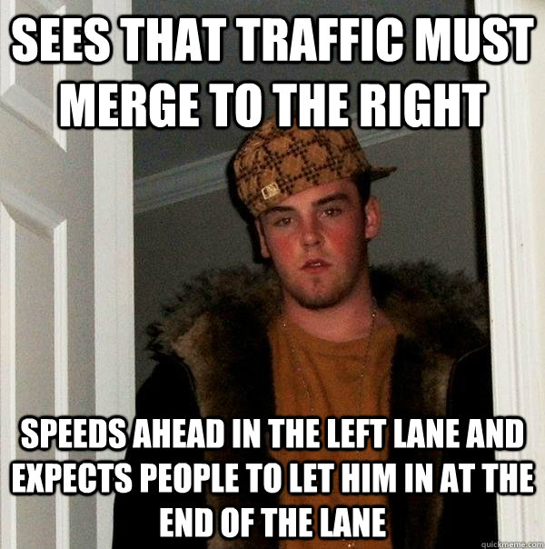 sees that traffic must merge to the right speeds ahead in the left lane and expects people to let him in at the end of the lane - sees that traffic must merge to the right speeds ahead in the left lane and expects people to let him in at the end of the lane  Scumbag Steve