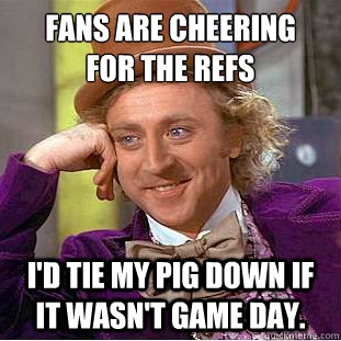 Fans are cheering for the refs  I'd tie my pig down if it wasn't game day. - Fans are cheering for the refs  I'd tie my pig down if it wasn't game day.  Condescending Wonka