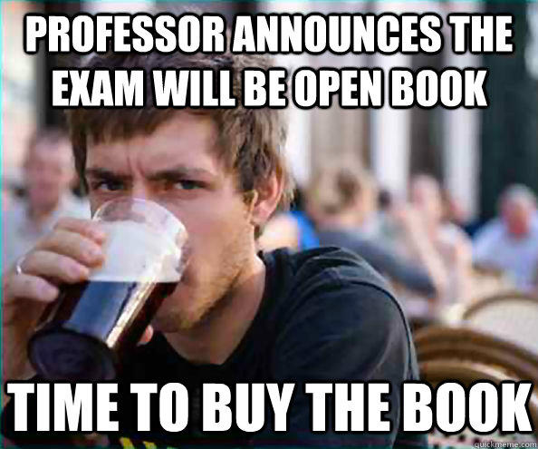 Professor announces the exam will be open book Time to buy the book