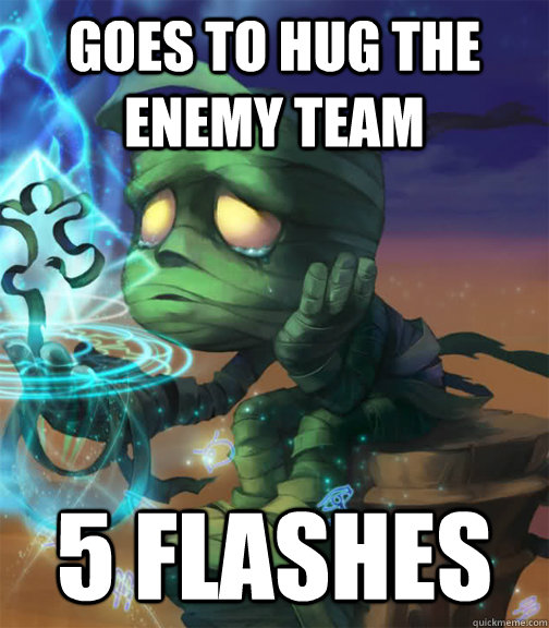 Goes to hug the enemy team  5 flashes   - Goes to hug the enemy team  5 flashes    Bad Luck Amumu