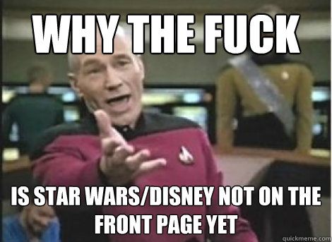 Why the fuck is star wars/disney not on the front page yet - Why the fuck is star wars/disney not on the front page yet  Misc