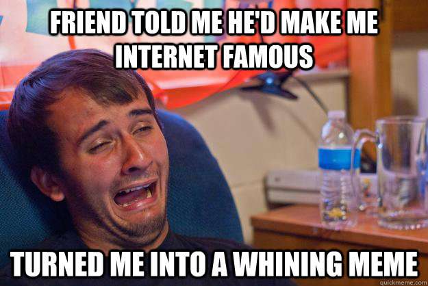 friend told me he'd make me internet famous turned me into a whining meme - friend told me he'd make me internet famous turned me into a whining meme  Whining guy