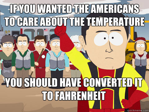 If you wanted the americans to care about the temperature you should have converted it to Fahrenheit - If you wanted the americans to care about the temperature you should have converted it to Fahrenheit  Captain Hindsight