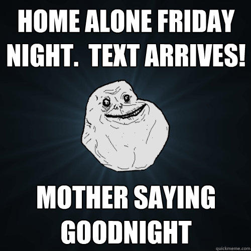 home alone friday night.  text arrives! mother saying goodnight - home alone friday night.  text arrives! mother saying goodnight  Forever Alone