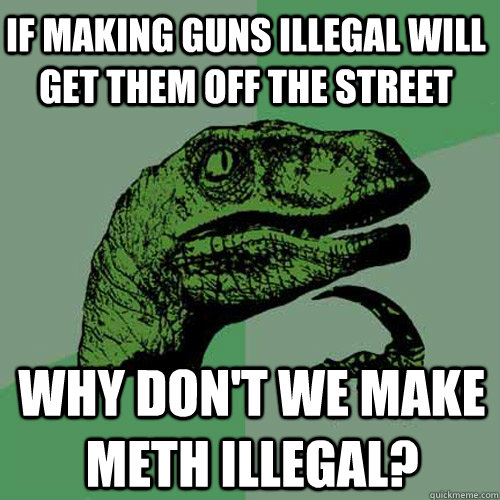 making guns illegal If we make guns illegal (imagaimgnet) they want to make guns illegal on the off chance that a legal gun owner commits a crime with their legal gun.