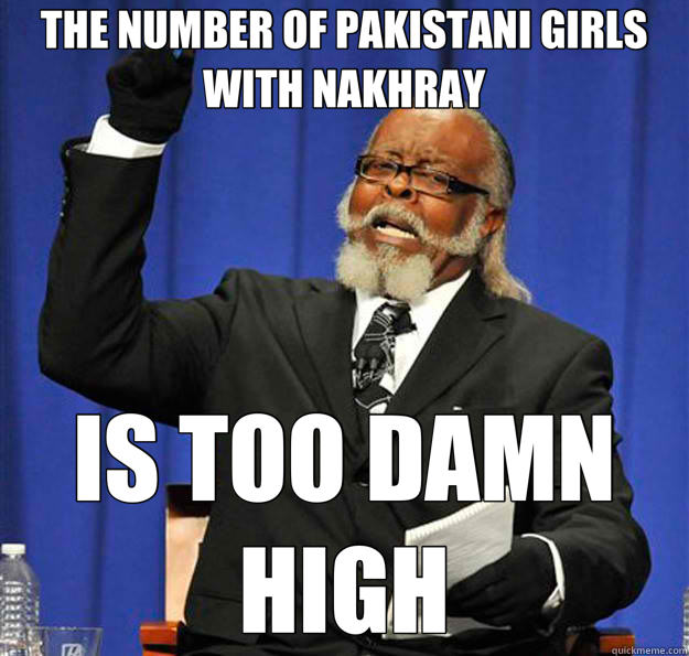 THE NUMBER OF PAKISTANI GIRLS WITH NAKHRAY IS TOO DAMN HIGH - THE NUMBER OF PAKISTANI GIRLS WITH NAKHRAY IS TOO DAMN HIGH  Jimmy McMillan