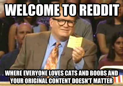 WELCOME TO reddit Where everyone loves cats and boobs and your original content doesn't matter - WELCOME TO reddit Where everyone loves cats and boobs and your original content doesn't matter  Whose Line