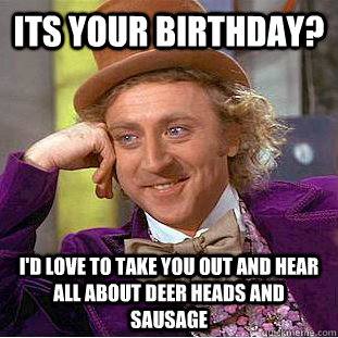 Its your Birthday? I'd love to take you out and hear all about deer heads and sausage  - Its your Birthday? I'd love to take you out and hear all about deer heads and sausage   Condescending Wonka