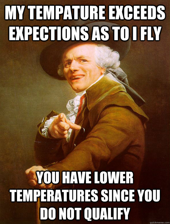 My tempature exceeds expections as to I fly You have lower temperatures since you do not qualify  - My tempature exceeds expections as to I fly You have lower temperatures since you do not qualify   Joseph Ducreux