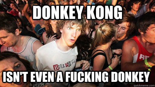 Donkey kong isn't even a fucking donkey  Sudden Clarity Clarence