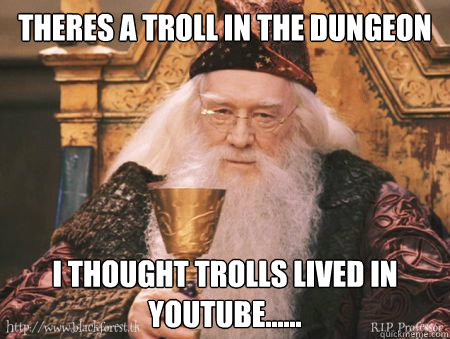 Theres a troll in the dungeon I thought trolls lived in youtube......  Drew Dumbledore