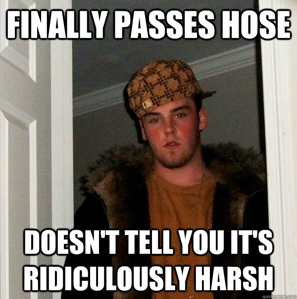 Finally passes hose Doesn't tell you it's ridiculously harsh - Finally passes hose Doesn't tell you it's ridiculously harsh  Scumbag Steve