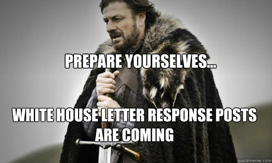 Prepare yourselves... WHite house letter response posts are coming