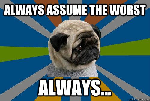 Always assume the worst Always...