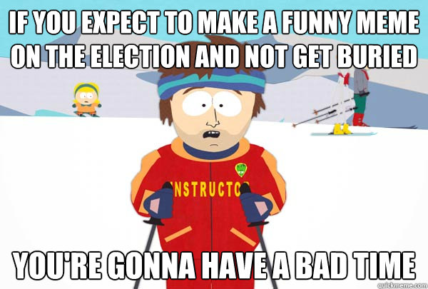 If you expect to make a funny meme on the election and not get buried  You're gonna have a bad time - If you expect to make a funny meme on the election and not get buried  You're gonna have a bad time  Super Cool Ski Instructor
