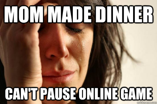 Mom made dinner can't pause online game - Mom made dinner can't pause online game  First World Problems