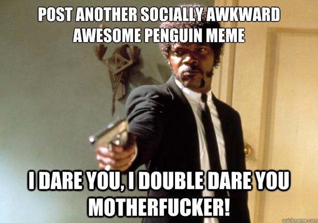 Socially awkward awesome penguin meme apologise