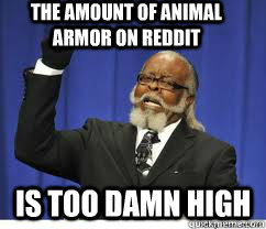 THE AMOUNT OF ANIMAL ARMOR ON REDDIT  is too damn high - THE AMOUNT OF ANIMAL ARMOR ON REDDIT  is too damn high  to damn high