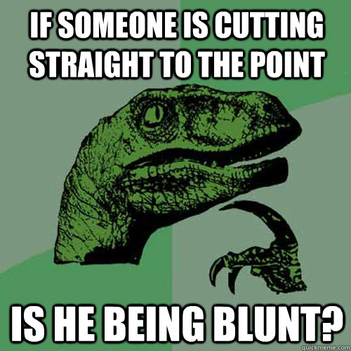 If someone is cutting straight to the point Is he being blunt? - If someone is cutting straight to the point Is he being blunt?  Philosoraptor