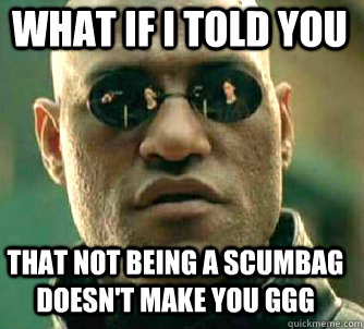 what if i told you That not being a scumbag doesn't make you GGG  - what if i told you That not being a scumbag doesn't make you GGG   Matrix Morpheus
