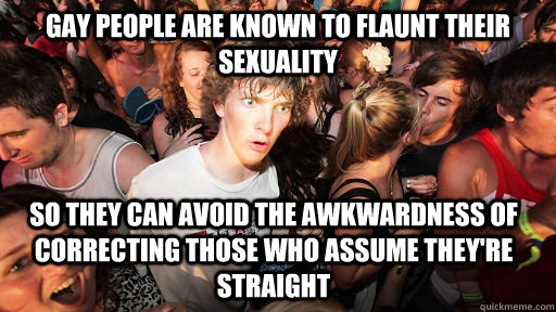 gay people are known to flaunt their sexuality so they can avoid the awkwardness of correcting those who assume they're straight - gay people are known to flaunt their sexuality so they can avoid the awkwardness of correcting those who assume they're straight  Sudden Clarity Clarence