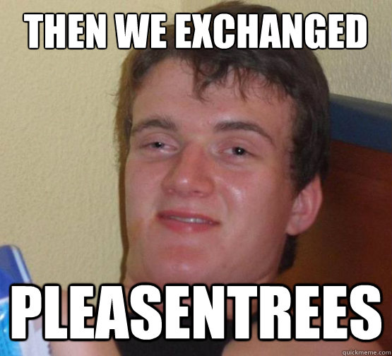 then we exchanged pleasentrees - then we exchanged pleasentrees  Stoned Trees