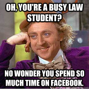 9a01aff1d9a2690e7023c796813dbfa9c9ad9d74ec3d99aa7fe082efe494ac9d oh, you're a busy law student? no wonder you spend so much time on