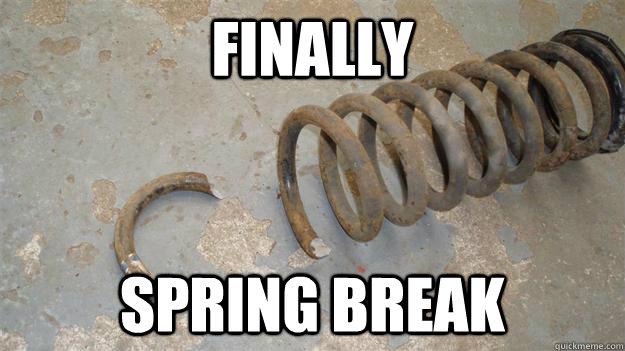 Finally Spring break  spring break