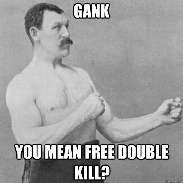 Gank You mean free double kill? - Gank You mean free double kill?  overly manly man