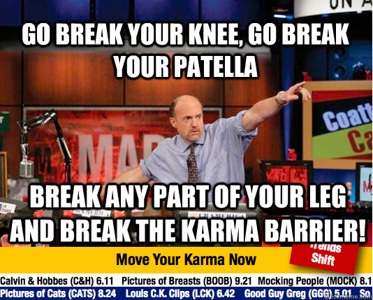 Go break your knee, go break your patella Break any part of your leg and break the karma barrier! - Go break your knee, go break your patella Break any part of your leg and break the karma barrier!  Mad Karma with Jim Cramer