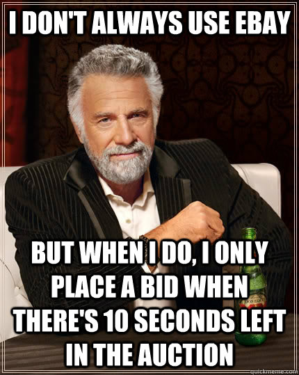 I don't always use ebay but when I do, I only place a bid when there's 10 seconds left in the auction - I don't always use ebay but when I do, I only place a bid when there's 10 seconds left in the auction  The Most Interesting Man In The World