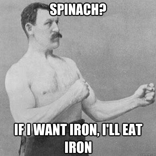 Spinach? If I want iron, I'll eat iron - Spinach? If I want iron, I'll eat iron  Misc